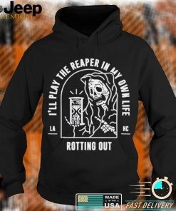 Ill play the reaper in my own life rotting out shirt