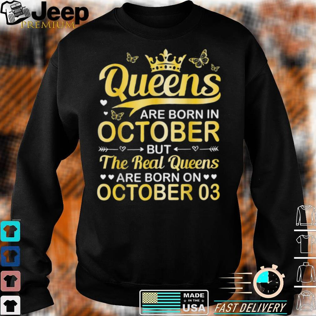 Queens Are Born In Oct Real Queens Are Born On October 03 Shirt