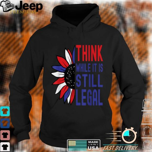 Think While It Is Still Legal Half Sunflower T Shirt