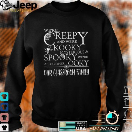 Were Creepy And Were Kooky Mysterious Spooky Were Altogether Ooky Our Classroom Family Shirt