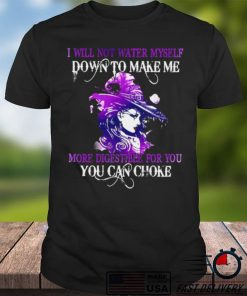 Witch I Will Not Water Myself Down To Make Me More Digestible For You Can Choke Halloween T shirt