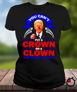 You cant put a crown on a clown and expect a King Biden shirt