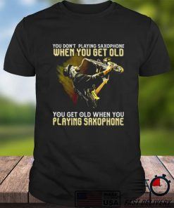 You dont playing saxophone when you get old you get old when you playing saxophone shirt