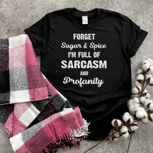 Forget Sugar And Spice Im Full Of Sarcasm And Profanity shirt