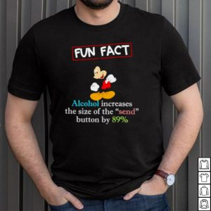 Fun fact alcohol increases the size of the end button by 89 percent mickey shirt