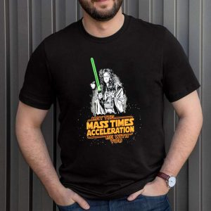 May the mass times acceleration be with you shirt