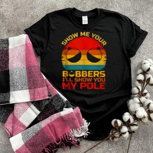 Show Me Your Bobbers Ill Show You My Pole Fishing Vintage T Shirt