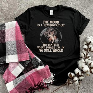 The moon is a reminder that no matter what phase Im in Im still whole shirt