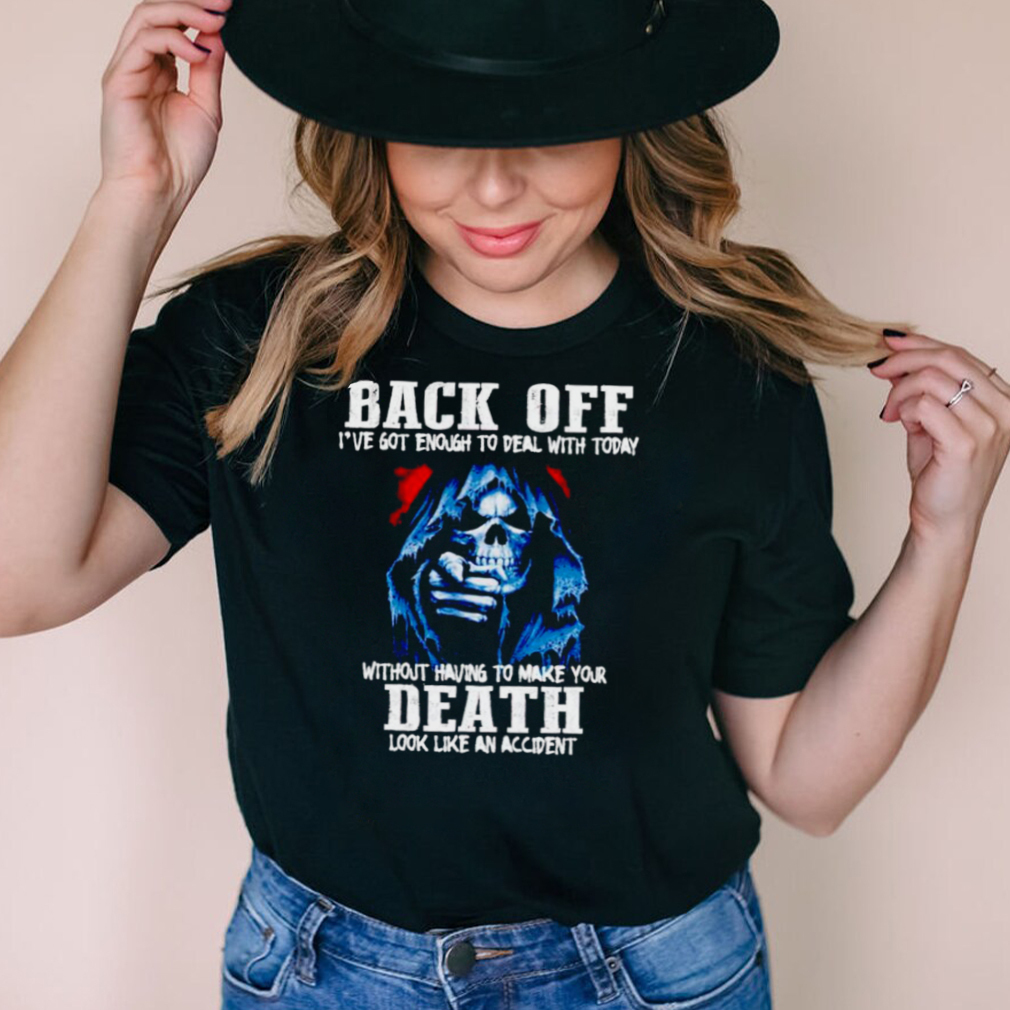 Back off Ive got enough to deal with today shirt