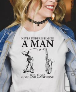 Never underestimate a man who loves gold and saxophone shirt